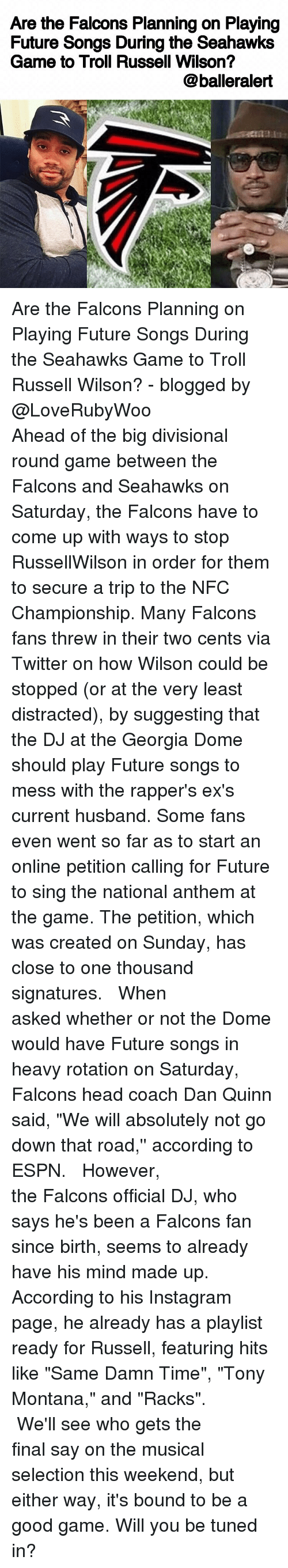 """Two Cents: Are the Falcons Planning on Playing  Future Songs During the Seahawks  Game to Troll Russell Wilson?  @balleralert Are the Falcons Planning on Playing Future Songs During the Seahawks Game to Troll Russell Wilson? - blogged by @LoveRubyWoo ⠀⠀⠀⠀⠀⠀⠀⠀⠀ ⠀⠀⠀⠀⠀⠀⠀⠀⠀ Ahead of the big divisional round game between the Falcons and Seahawks on Saturday, the Falcons have to come up with ways to stop RussellWilson in order for them to secure a trip to the NFC Championship. Many Falcons fans threw in their two cents via Twitter on how Wilson could be stopped (or at the very least distracted), by suggesting that the DJ at the Georgia Dome should play Future songs to mess with the rapper's ex's current husband. Some fans even went so far as to start an online petition calling for Future to sing the national anthem at the game. The petition, which was created on Sunday, has close to one thousand signatures. ⠀⠀⠀⠀⠀⠀⠀⠀⠀ ⠀⠀⠀⠀⠀⠀⠀⠀⠀ When asked whether or not the Dome would have Future songs in heavy rotation on Saturday, Falcons head coach Dan Quinn said, """"We will absolutely not go down that road,'' according to ESPN. ⠀⠀⠀⠀⠀⠀⠀⠀⠀ ⠀⠀⠀⠀⠀⠀⠀⠀⠀ However, the Falcons official DJ, who says he's been a Falcons fan since birth, seems to already have his mind made up. According to his Instagram page, he already has a playlist ready for Russell, featuring hits like """"Same Damn Time"""", """"Tony Montana,"""" and """"Racks"""". ⠀⠀⠀⠀⠀⠀⠀⠀⠀ ⠀⠀⠀⠀⠀⠀⠀⠀⠀ We'll see who gets the final say on the musical selection this weekend, but either way, it's bound to be a good game. Will you be tuned in?"""