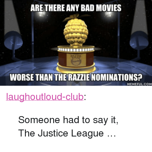 "Bad, Club, and Movies: ARE THERE ANY BAD MOVIES  WORSE THAN THE RAZZIE NOMINATIONS?  MEMEFULCO <p><a href=""http://laughoutloud-club.tumblr.com/post/170247405112/someone-had-to-say-it-the-justice-league"" class=""tumblr_blog"">laughoutloud-club</a>:</p>  <blockquote><p>Someone had to say it, The Justice League …</p></blockquote>"