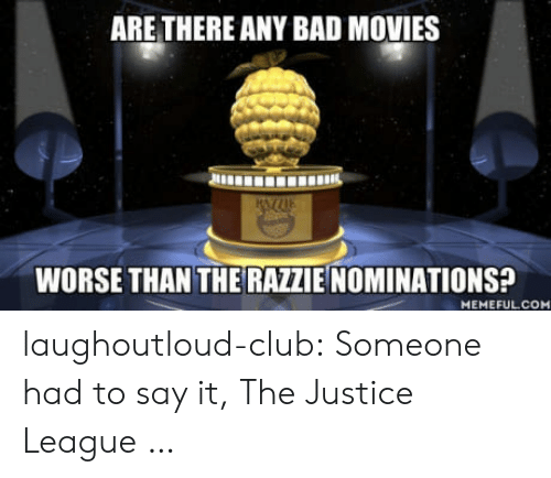 Bad, Club, and Movies: ARE THERE ANY BAD MOVIES  WORSE THAN THE RAZZIE NOMINATIONS?  MEMEFULCO laughoutloud-club:  Someone had to say it, The Justice League …