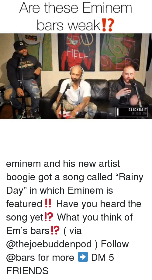"""Eminem, Friends, and Memes: Are these Eminem  bars weak!?  HELL  CHI  CLACEK5 AIT  PISODE 216 eminem and his new artist boogie got a song called """"Rainy Day"""" in which Eminem is featured‼️ Have you heard the song yet⁉️ What you think of Em's bars⁉️ ( via @thejoebuddenpod ) Follow @bars for more ➡️ DM 5 FRIENDS"""