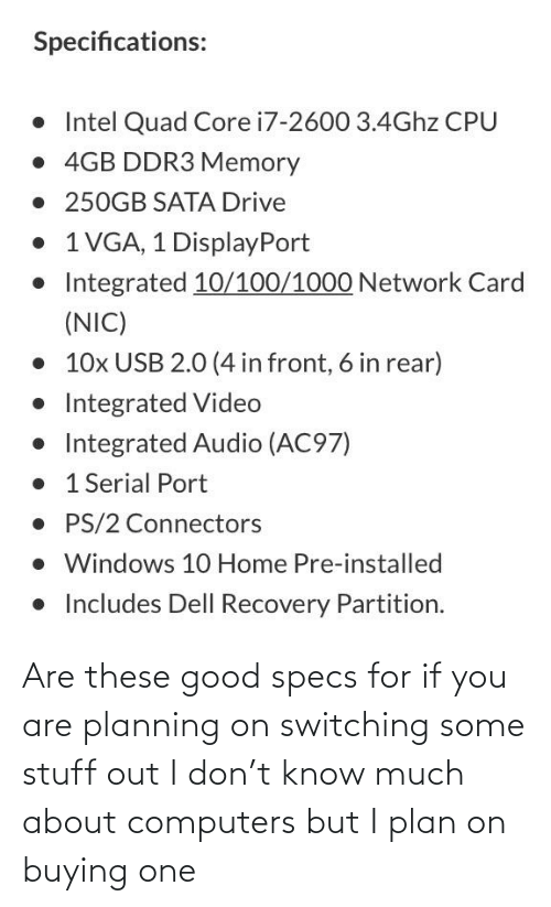 Computers: Are these good specs for if you are planning on switching some stuff out I don't know much about computers but I plan on buying one