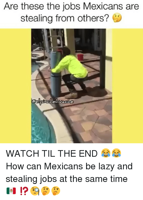 Lazy, Memes, and Jobs: Are these the jobs Mexicans are  stealing from others? WATCH TIL THE END 😂😂 How can Mexicans be lazy and stealing jobs at the same time🇲🇽 ⁉️🧐🤔🤔