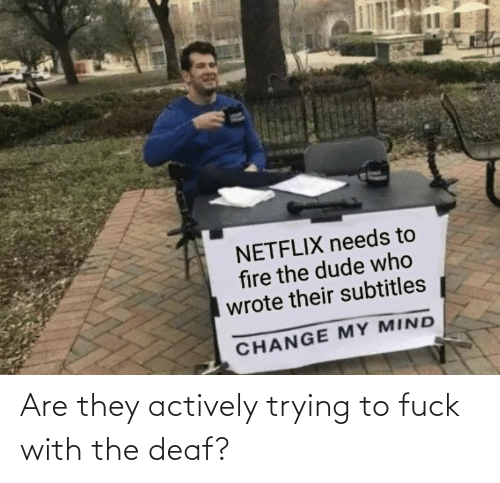 deaf: Are they actively trying to fuck with the deaf?
