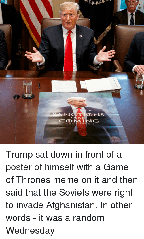 game of thrones meme: ARE Trump sat down in front of a poster of himself with a Game of Thrones meme on it and then said that the Soviets were right to invade Afghanistan. In other words - it was a random Wednesday.
