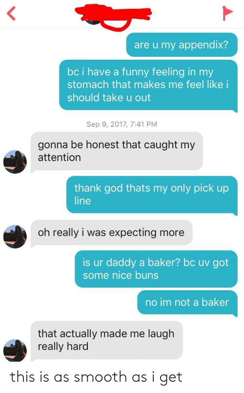 Funny, God, and Smooth: are u my appendix?  bc i have a funny feeling in my  stomach that makes me feel like i  should take u out  Sep 9, 2017, 7:41 PM  gonna be honest that caught my  attention  thank god thats my only pick up  line  oh really i was expecting more  is ur daddy a baker? bc uv got  some nice buns  no im not a baker  that actually made me laugh  really hard this is as smooth as i get