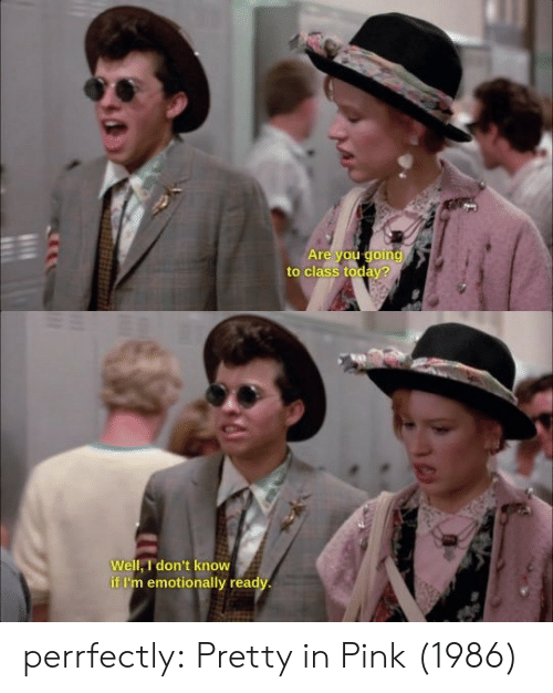 Pretty in Pink: Are vou qoin  to class today?   Well, I don't know  if I'm emotionally read perrfectly:  Pretty in Pink (1986)