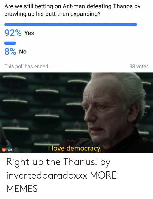 Butt, Dank, and Love: Are we still betting on Ant-man defeating Thanos by  crawling up his butt then expanding?  92% Yes  8% No  This poll has ended.  38 votes  I love democracy  由reddit Right up the Thanus! by invertedparadoxxx MORE MEMES