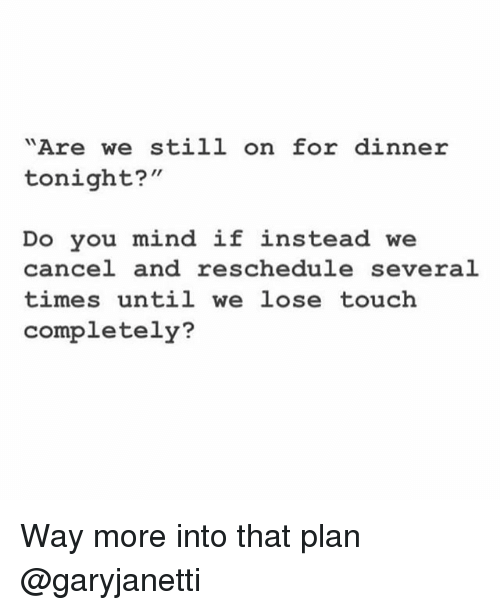 """Girl Memes, Mind, and Touch: """"Are we still on for dinner  tonight?""""  Do you mind if instead we  cancel and reschedule several  times until we lose touch  completely? Way more into that plan @garyjanetti"""