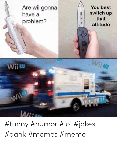 Dank, Funny, and Lol: Are wii gonna  You best  switch up  have a  that  problem?  attitude  Wiiu  Wii  Wii  Wii #funny #humor #lol #jokes #dank #memes #meme