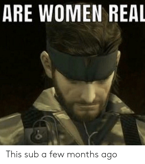 Women, Real, and Months: ARE WOMEN REAL This sub a few months ago
