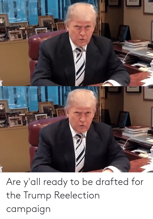 Trump: Are y'all ready to be drafted for the Trump Reelection campaign