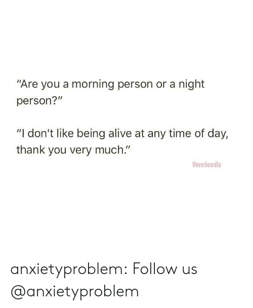 """Alive, Tumblr, and Thank You: """"Are you a morning person or a night  person?""""  """"I don't like being alive at any time of day,  thank you very much.""""  Ooverheardla anxietyproblem:  Follow us @anxietyproblem"""