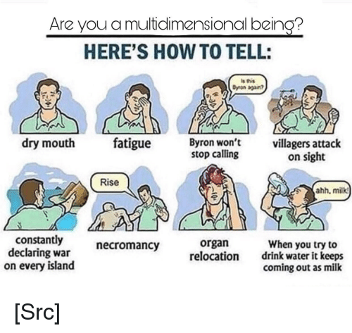 Reddit, How To, and Water: Are you a multidlimensional being?  HERE'S HOW TO TELL:  Dyron sgan?  dry mouth fatigue Byron  won't  stop calling  villagers attack  on sight  Rise  hh, milkt  constantly  declaring war  on every island  necromancy  organ  relocation  When you try to  drink water it keeps  coming out as milk [Src]