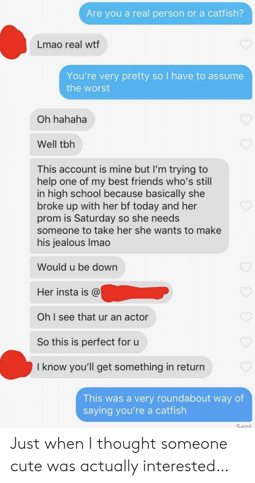 prom: Are you a real person or a catfish?  Lmao real wtf  You're very pretty so I have to assume  the worst  Oh hahaha  Well tbh  This account is mine but I'm trying to  help one of my best friends who's still  in high school because basically she  broke up with her bf today and her  prom is Saturday so she needs  someone to take her she wants to make  his jealous Imao  Would u be down  Her insta is @  Oh I see that ur an actor  So this is perfect for u  I know you'll get something in return  This was a very roundabout way of  saying you're a catfish  Sent Just when I thought someone cute was actually interested…