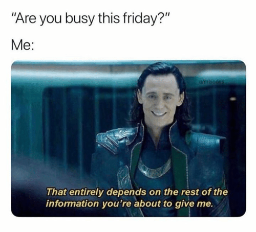 "Friday, Information, and Rest: ""Are you busy this friday?""  Me:  wmikades  That entirely depends on the rest of the  information you're about to give me."