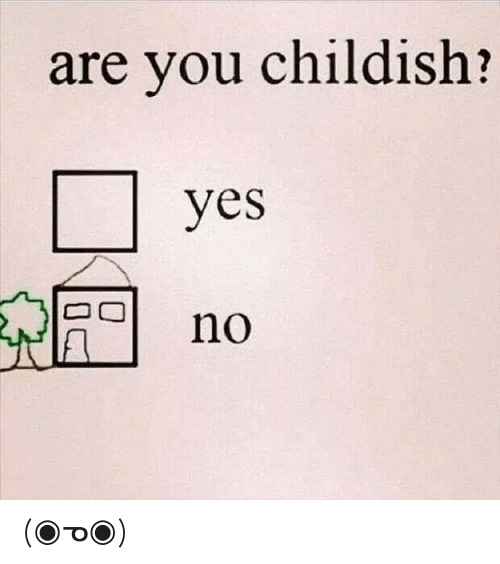 Childish, Yes, and You: are you childish?  yes  no (◉ᓀ◉)