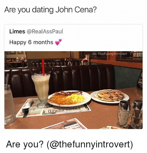 Dating, John Cena, and Memes: Are you dating John Cena?  Limes @RealAssPaul  Happy 6 months  IG: TheFunnyIntrovert Are you? (@thefunnyintrovert)