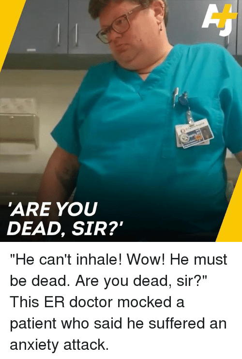 """Doctor, Memes, and Wow: 'ARE YOU  DEAD, SIR? """"He can't inhale! Wow! He must be dead. Are you dead, sir?""""  This ER doctor mocked a patient who said he suffered an anxiety attack."""