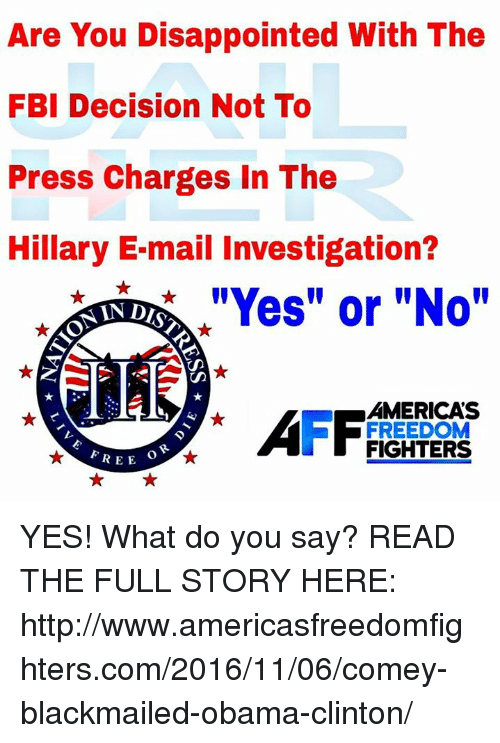 "Obama Clinton: Are You Disappointed With The  FBI Decision Not To  Press Charges In The  Hillary E-mail Investigation?  ""Yes"" or ""No""  AMERICAS  FREEDOM  FIGHTERS  REE YES! What do you say?  READ THE FULL STORY HERE: http://www.americasfreedomfighters.com/2016/11/06/comey-blackmailed-obama-clinton/"