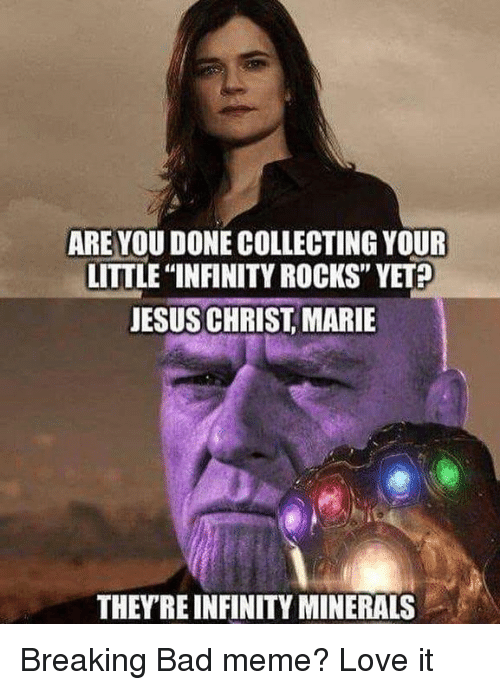 """Breaking Bad: ARE YOU DONE COLLECTING YOUR  LITTLE """"INFINITY ROCKS"""" YET  JESUS CHRIST, MARIE  THEYRE INFINITY MINERALS Breaking Bad meme? Love it"""
