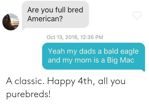 A Big Mac: Are you full bred  American?  Oct 13, 2016, 12:35 PM  Yeah my dads a bald eagle  and my mom is a Big Mac A classic. Happy 4th, all you purebreds!