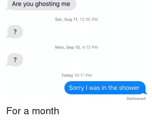 Relationships, Shower, and Sorry: Are you ghosting me  Sat, Aug 11, 12:30 PM  Mon, Sep 10, 4:13 PM  Today 10:17 PM  Sorry I was in the shower  Delivered For a month