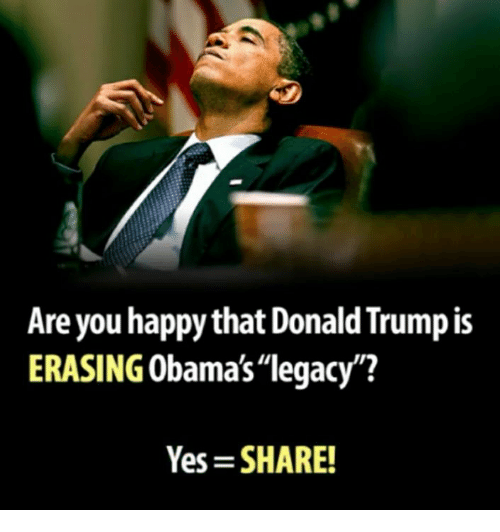 "Donald Trump, Memes, and Happy: Are you happy that Donald Trump is  ERASING Obama's""legacy?  Yes SHARE!"