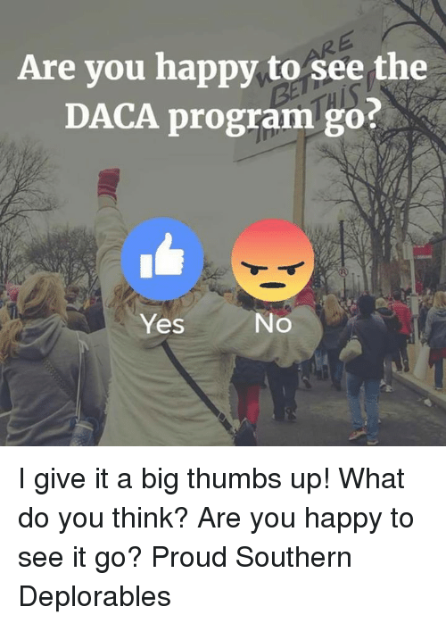 Proudness: Are you happy to see the  DACA program go?  Yes  No I give it a big thumbs up! What do you think? Are you happy to see it go? Proud Southern Deplorables