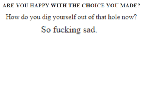 The Choice: ARE YOU HAPPY WITH THE CHOICE YOU MADE?  How do you dig yourself out of that hole now?  So fucking sad.