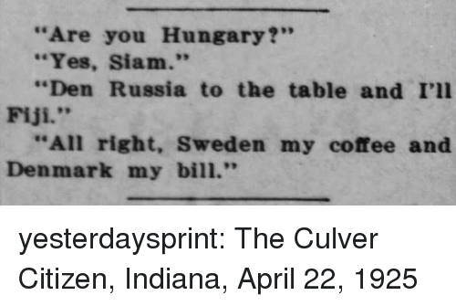 """Siam: """"Are you Hungary?""""  """"Yes, Siam.""""  """"Den Russia to the table and I'll  Fiji.""""  """"All right, Sweden my coffee and  Denmark my bill."""" yesterdaysprint: The Culver Citizen, Indiana, April 22, 1925"""