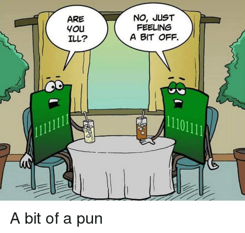 You, Pun, and Just: ARE  you  ILL?  NO, JUST  FEELING  A BIT OFF.  11101111 A bit of a pun