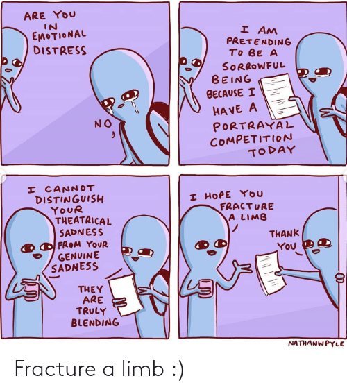 No I: ARE YOU  IN  EMOTIONAL  DISTRESS  I AM  PRETENDING  TO BE A  SORROWFUL  BEING  BECAUSE I  HA VE A  PORTRAYAL  COMPETITION  TODAY  NO  I CANNOT  DISTINGUISH  YOUR  THEATRICAL  SADNESS  FROM YOUR  GENUINE  SADNESS  I HOPE YOU  FRACTURE  A LIMB  THANK  You  THEY  ARE  TRULY  BLENDING  NATHANWPYLE Fracture a limb :)