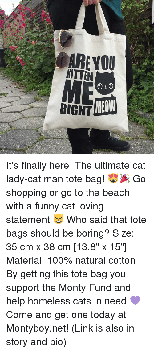 """Meowe: ARE YOU  KITTEN  RIGHT  MEOW It's finally here! The ultimate cat lady-cat man tote bag! 😻🎉 Go shopping or go to the beach with a funny cat loving statement 😸 Who said that tote bags should be boring? Size: 35 cm x 38 cm [13.8"""" x 15""""] Material: 100% natural cotton By getting this tote bag you support the Monty Fund and help homeless cats in need 💜 Come and get one today at Montyboy.net! (Link is also in story and bio)"""