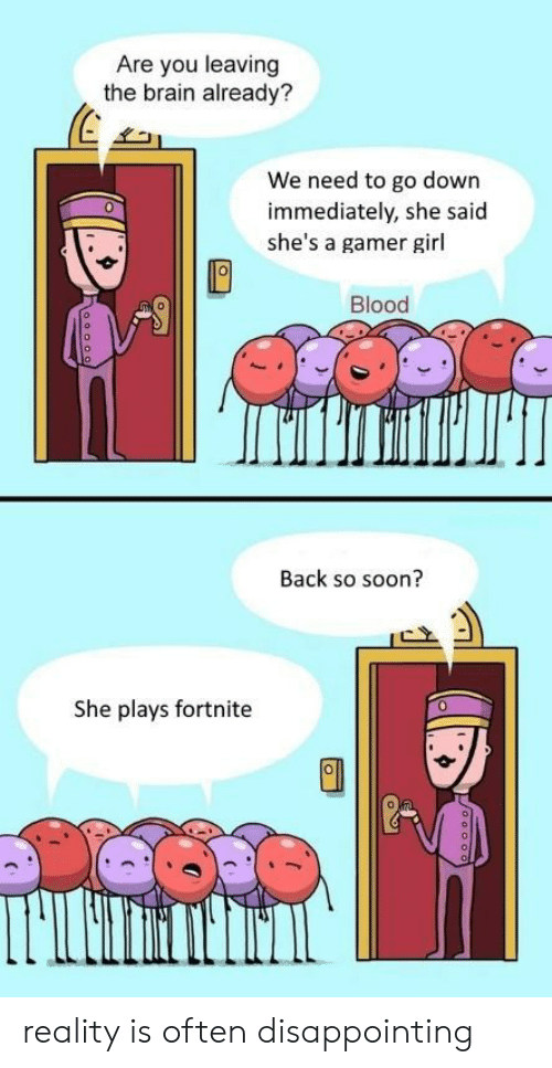 Soon..., Brain, and Girl: Are you leaving  the brain already?  31  We need to go down  immediately, she said  she's a gamer girl  0  Blood  Back so soon?  She plays fortnite  0 reality is often disappointing