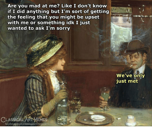 If I Did: Are you mad at me? Like I don't know  if I did anything but I'm sort of getting  the feeling that you might be upset  with me or something idk I just  wanted to ask I'm sorry  We've only  just met  LASSICALART MEMES em-  facebook.com/classicalartmemes