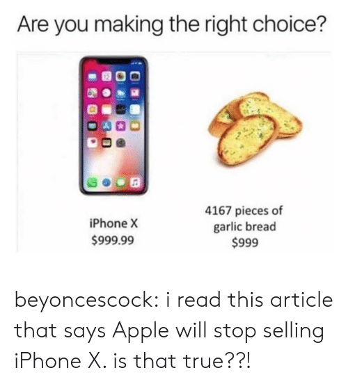 Iphone X: Are you making the right choice?  iPhone X  999.99  4167 pieces of  garlic bread  $999 beyoncescock:  i read this article that says Apple will stop selling iPhone X. is that true??!