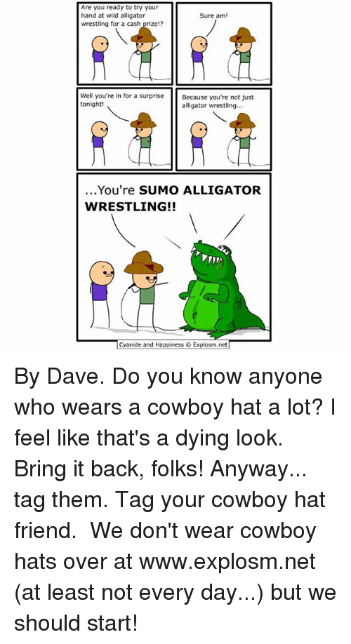 sumo: Are you ready to try your  hand at wild alligator  Sure am  wrestling for a cash prize!?  Well you're in for a surprise  Because you're not just  tonight!  alligator wrestling...  You're SUMO ALLIGATOR  WRESTLING!!  Cyanide and Happiness Explosm.net By Dave. Do you know anyone who wears a cowboy hat a lot? I feel like that's a dying look. Bring it back, folks! Anyway... tag them. Tag your cowboy hat friend.⠀ ⠀ We don't wear cowboy hats over at www.explosm.net (at least not every day...) but we should start!