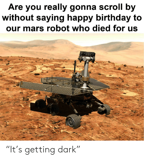 "Birthday, Happy Birthday, and Happy: Are you really gonna scroll by  without saying happy birthday to  our mars robot who died for us ""It's getting dark"""