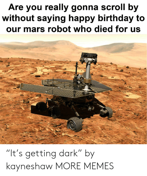 "Birthday, Dank, and Memes: Are you really gonna scroll by  without saying happy birthday to  our mars robot who died for us ""It's getting dark"" by kayneshaw MORE MEMES"