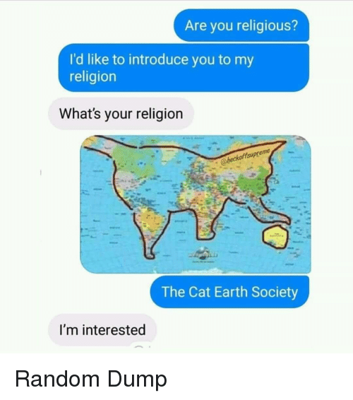 Earth, Religion, and Cat: Are you religious?  I'd like to introduce you to my  religion  What's your religion  eme  heckoffsupre  The Cat Earth Society  I'm interested Random Dump