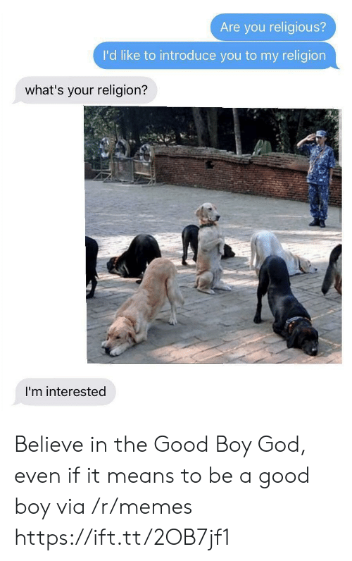 God, Memes, and Good: Are you religious?  I'd like to introduce you to my religion  what's your religion?  I'm interested Believe in the Good Boy God, even if it means to be a good boy via /r/memes https://ift.tt/2OB7jf1