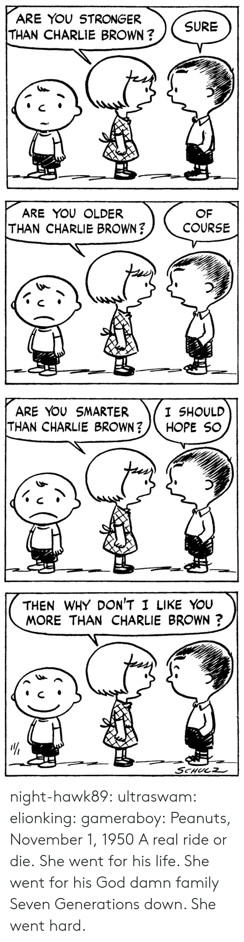 Charlie, Family, and Gif: ARE YOU STRONGER  THAN CHARLIE BROWN?  SURE   ARE YOU OLDER  THAN CHARLIE BROWN?  OF  COURSE   ARE YOU SMARTER  THAN CHARLIE BROWN?/\ HOPE SC  I SHOULD   THEN WHY DON'T I LIKE YouU  MORE THAN CHARLIE BROWN?  リ  4  せー night-hawk89: ultraswam:  elionking:  gameraboy:  Peanuts, November 1, 1950     A real ride or die.   She went for his life. She went for his God damn family Seven Generations down. She went hard.