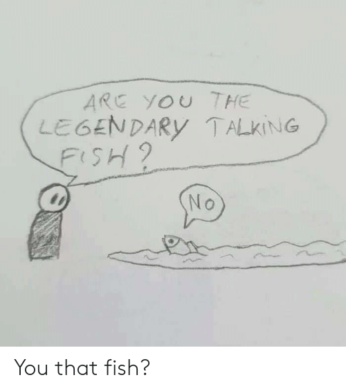 Fish, Legendary, and You: ARE YOU THE  LEGENDARy TALKING  FiSH9 You that fish?