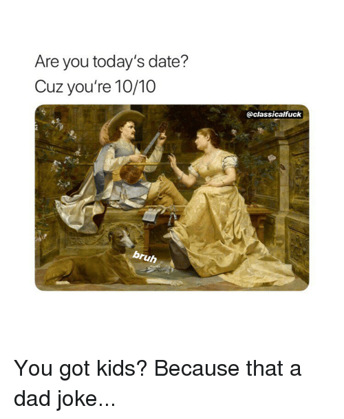 Dad, Date, and Kids: Are you today's date?  Cuz you're 10/10  @classicalfuck  ruh You got kids? Because that a dad joke...