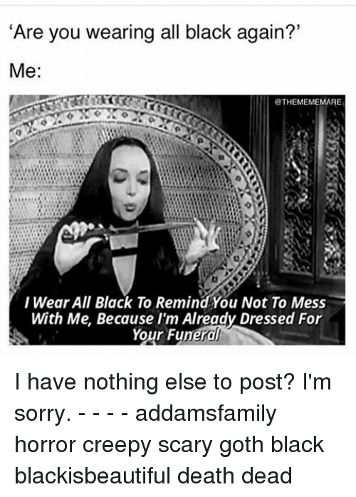 """messing with me: """"Are you wearing all black again?'  Me  THEMEMEMARE  I Wear All Black To Remind You Not To Mess  With Me. Because I'm Already Dressed For  Your Funeral I have nothing else to post? I'm sorry. - - - - addamsfamily horror creepy scary goth black blackisbeautiful death dead"""