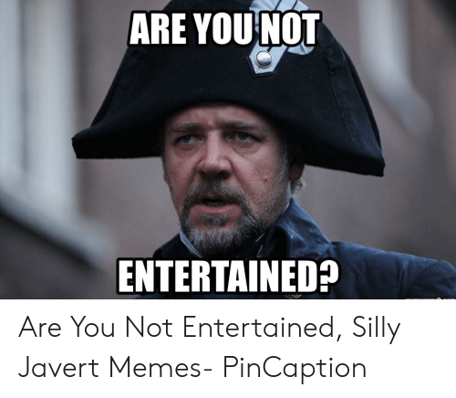Pincaption: ARE YOUNOT  ENTERTAINED? Are You Not Entertained, Silly Javert Memes- PinCaption