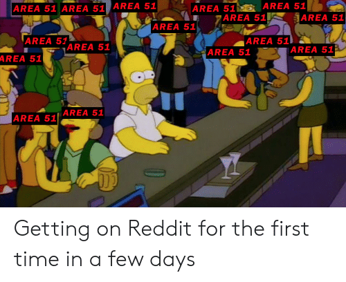 Reddit, Time, and Area 51: AREA 51 AREA 51  AREA 51  AREA 51 AREA 51 AREA 51  AAREA 51  |AREA 51  AREA 51  AREA 51  AREA 51  |AREA 51  AREA 51  AREA 51  AREA 51 AREA 51 Getting on Reddit for the first time in a few days