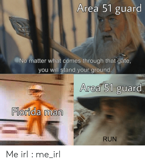 Florida Man, Run, and Florida: Area 51 guard  No matter what comes through that gate,  you will stand your ground.  Area 51 guard  Florida man  RUN Me irl : me_irl