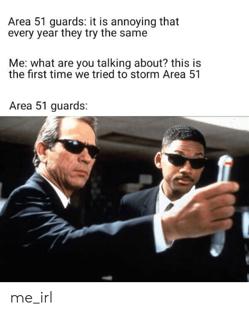 first: Area 51 guards: it is annoying that  every year they try the same  Me: what are you talking about? this is  the first time we tried to storm Area 51  Area 51 guards: me_irl