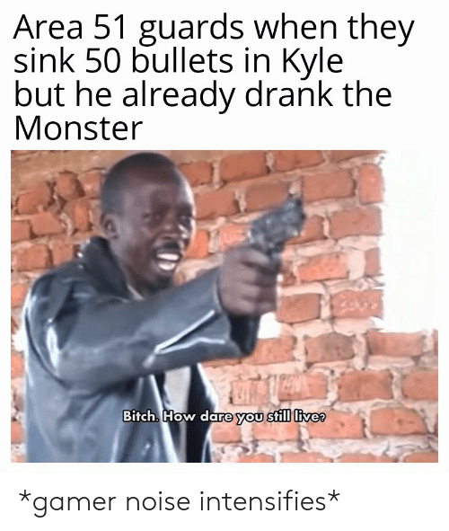 Bitch, Monster, and Live: Area 51 guards when they  sink 50 bullets in Kyle  but he already drank the  Monster  Bitch. How dare you still live? *gamer noise intensifies*